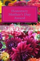 Honorary Mother's Day Award ebook by B. L. Fowler