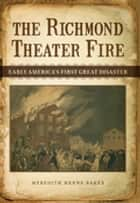 The Richmond Theater Fire - Early America's First Great Disaster ebook by Meredith Henne Baker