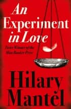An Experiment in Love ebook by Hilary Mantel