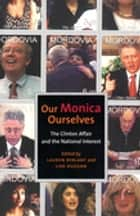 Our Monica, Ourselves - The Clinton Affair and the National Interest ebook by Lauren Berlant, Lisa A. Duggan