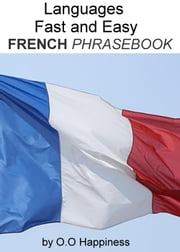 Languages Fast and Easy ~ French Phrasebook ebook by O-O Happiness