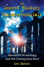 The Secret History of Extraterrestrials: Advanced Technology and the Coming New Race - Advanced Technology and the Coming New Race ebook by Len Kasten