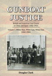 Gunboat Justice Volume 1 - British and American Law Courts in China and Japan (18421943) ebook by Douglas Clark