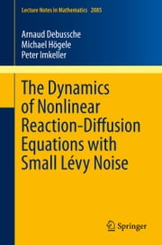 The Dynamics of Nonlinear Reaction-Diffusion Equations with Small Lévy Noise ebook by Arnaud Debussche,Michael Högele,Peter Imkeller