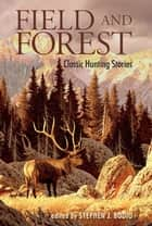 Field and Forest - Classic Hunting Stories ebook by Stephen J. Bodio