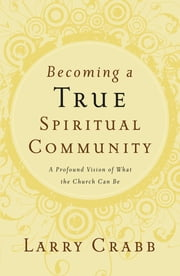 Becoming a True Spiritual Community - A Profound Vision of What the Church Can Be ebook by Larry Crabb