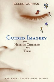 Guided Imagery For Healing Children And Teens: Wellness Through Visualization ebook by ELLEN CURRAN