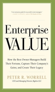Enterprise Value: How the Best Owner-Managers Build Their Fortune, Capture Their Company's Gains, and Create Their Legacy - How the Best Owner-Managers Build Their Fortune, Capture Their Company's Gains, and Create Their Legacy ebook by Peter Worrell