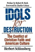 Idols for Destruction - The Conflict of Christian Faith and American Culture ebook by Herbert Schlossberg, Robert H. Bork, Charles Colson