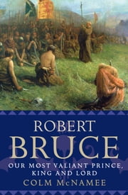Robert Bruce - Our Most Valiant Prince, King and Lord ebook by Colm McNamee