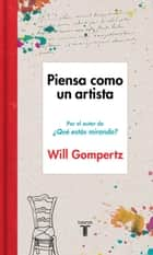 Piensa como un artista ebook by Will Gompertz