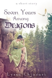 Seven Years Among Dragons: A Short Story ebook by Lyssa Chiavari