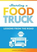 Starting A Food Truck: Lessons From The Road ebook by Jason Cafarelli