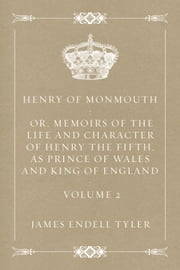 Henry of Monmouth : Or, Memoirs of the Life and Character of Henry the Fifth, as Prince of Wales and King of England : Volume 2 ebook by James Endell Tyler