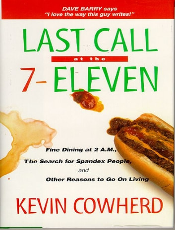 Last Call at the 7-Eleven: Fine Dining at 2 A.M. The Search for Spandex People and Other Reasons to Go On Living ebook by Kevin Cowherd