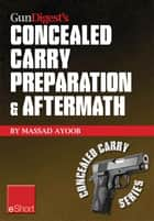 Gun Digest's Concealed Carry Preparation & Aftermath eShort - What happens after self-defense gun use? Let Massad Ayoob get you prepared now. ebook by Massad Ayoob