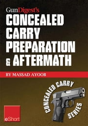 Gun Digest's Concealed Carry Preparation & Aftermath eShort: What happens after self-defense gun use? Let Massad Ayoob get you prepared now. ebook by Massad Ayoob