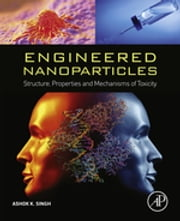 Engineered Nanoparticles - Structure, Properties and Mechanisms of Toxicity ebook by Ashok K Singh