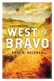 West to Bravo - A Western Novel ebook by Eric H. Heisner