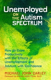 Unemployed on the Autism Spectrum - How to Cope Productively with the Effects of Unemployment and Jobhunt with Confidence ebook by Michael John Carley,Brenda Smith Myles