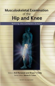 Musculoskeletal Examination of the Hip and Knee - Making the Complex Simple ebook by Anil Ranawat,Bryan Kelly