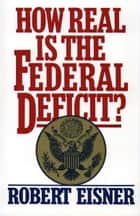 How Real is the Federal Deficit? ebook by Robert Eisner