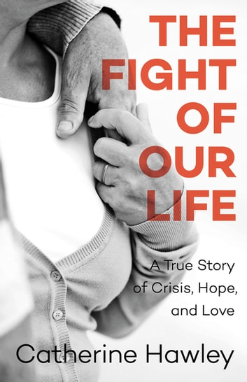 The Fight of Our Life - A True Story of Crisis, Hope, and Love ebook by Catherine Hawley