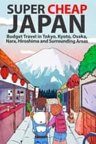 Super Cheap Japan - Budget Travel in Tokyo, Kyoto, Osaka, Nara, Hiroshima and Surrounding Areas ebook by Matthew Baxter