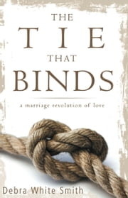 The Tie That Binds: A Marriage Revolution of Love ebook by Debra White-Smith