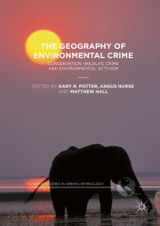 The Geography of Environmental Crime - Conservation, Wildlife Crime and Environmental Activism ebook by Gary R. Potter,Angus Nurse,Matthew Hall