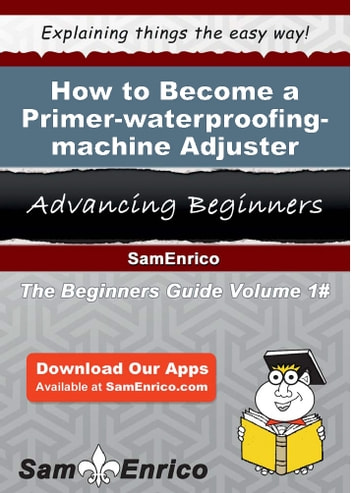 How to Become a Primer-waterproofing-machine Adjuster - How to Become a Primer-waterproofing-machine Adjuster ebook by Georgie Ridenour