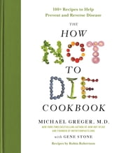 The How Not to Die Cookbook - 100+ Recipes to Help Prevent and Reverse Disease ebook by M.D. Michael Greger, MD, Gene Stone