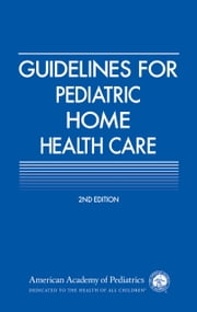 Guidelines for Pediatric Home Health Care ebook by AAP Section on Home Health Care,Russell C. Libby MD, FAAP,Sonia O. Imaizumi MD, FAAP