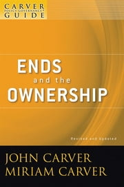 A Carver Policy Governance Guide, Ends and the Ownership ebook by John Carver,Miriam Carver,Carver Governance Design Inc.