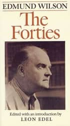 The Forties - From Notebooks & Diaries Of The Period ebook by Edmund Wilson