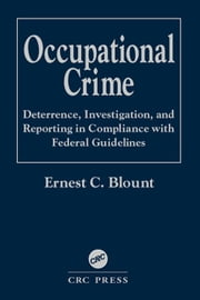 Occupational Crime: Deterrence, Investigation, and Reporting in Compliance with Federal Guidelines ebook by Blount, Ernest C.