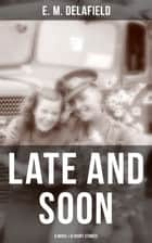 LATE AND SOON: A NOVEL & 8 SHORT STORIES - From the Renowned Author of The Diary of a Provincial Lady and The Way Things Are, Including The Bond of Union, Lost in Transmission & Time Work Wonders ebook by E. M. Delafield
