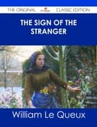 The Sign of the Stranger - The Original Classic Edition ebook by William Le Queux