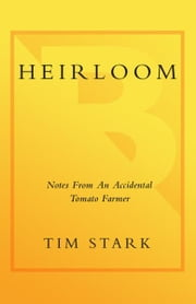 Heirloom - Notes from an Accidental Tomato Farmer ebook by Tim Stark