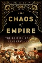 The Chaos of Empire - The British Raj and the Conquest of India ebook by Jon Wilson