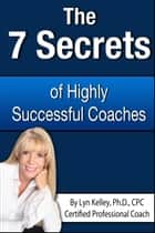 7 Secrets of Highly Successful Coaches ebook by Lyn Kelley