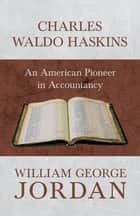 Charles Waldo Haskins - An American Pioneer in Accountancy ebook by William George Jordan
