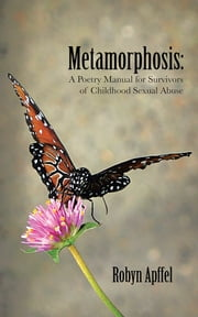 Metamorphosis: - A Poetry Manual for Survivors of Childhood Sexual Abuse ebook by Robyn Apffel
