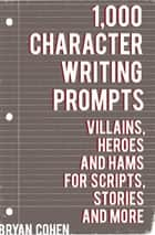1,000 Character Writing Prompts - Villains, Heroes and Hams for Scripts, Stories and More ebook by Bryan Cohen