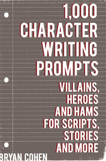 1,000 Character Writing Prompts - Villains, Heroes and Hams for Scripts, Stories and More 電子書 by Bryan Cohen