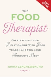 The Food Therapist - Create a Healthier Relationship with Food to Look and Feel Your Absolute Best ebook by Shira Lenchewski