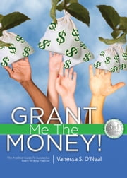 Grant Me The Money! - The Practical Guide To Successful Grant Writing Practice 3rd Ed. ebook by Vanessa S. O'Neal