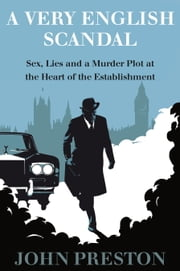 A Very English Scandal - Sex, Lies, and a Murder Plot in the Houses of Parliament ebook by John Preston