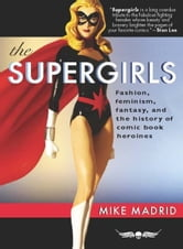 The Supergirls - Fashion, Feminism, Fantasy, and the History of Comic Book Heroines ebook by Mike Madrid