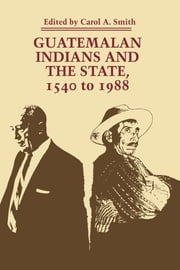 Guatemalan Indians and the State - 1540 to 1988 ebook by Carol A. Smith